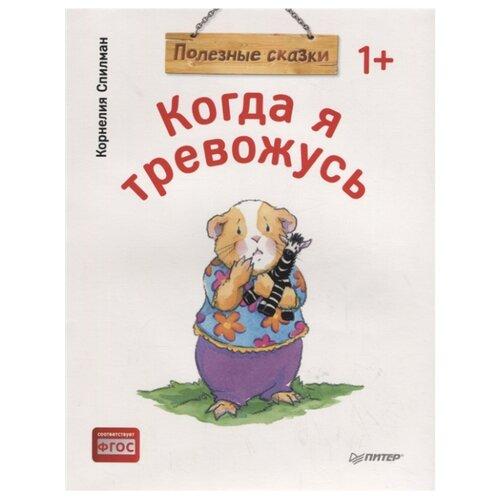 Купить Спилман К. Полезные сказки. Когда я тревожусь , Издательский Дом ПИТЕР, Книги для малышей