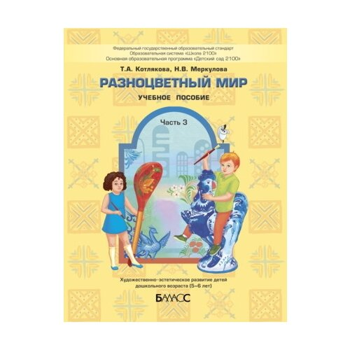 Купить Котлякова Т.А. Разноцветный мир. Часть 3. Художественно-эстетическое развитие детей 5-6 лет , Баласс, Учебные пособия