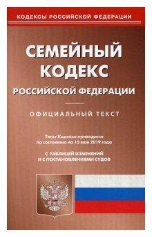 Семейный кодекс Российской Федерации Официальный текст с таблицей изменений и с постановлениями судов Текст кодекса приводится по состоянию на 15 мая 2019 года