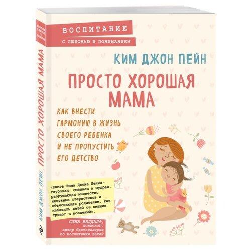 Купить Пейн К. Просто хорошая мама. Как внести гармонию в жизнь своего ребенка и не пропустить его детство , ЭКСМО, Книги для родителей