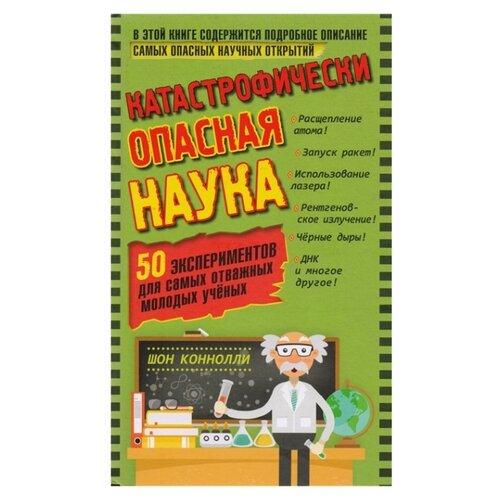 Купить Коннолли Ш. Катастрофически опасная наука. 50 экспериментов для самых отважных молодых ученых , Лаборатория знаний, Познавательная литература