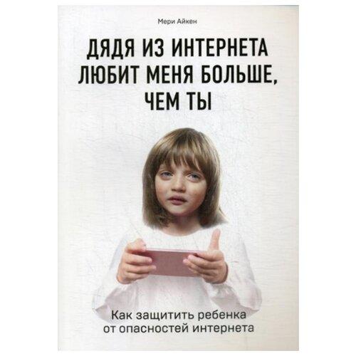 Айкен М. Дядя из интернета любит меня больше, чем ты , ЭКСМО, Книги для родителей  - купить со скидкой