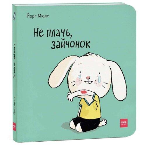 Купить Мюле Й. Не плачь, зайчонок , Манн, Иванов и Фербер, Книги для малышей