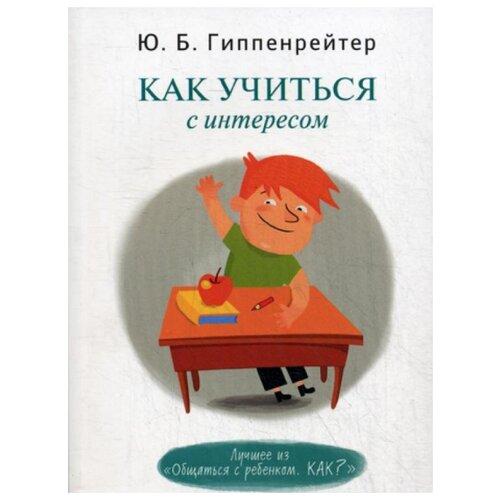 Купить Гиппенрейтер Ю.Б. Как учиться с интересом , АСТ, Книги для родителей