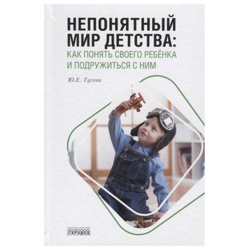 Купить Гусева Ю.Е. Непонятный мир детства: как понять своего ребёнка и подружиться с ним , Городец, Книги для родителей
