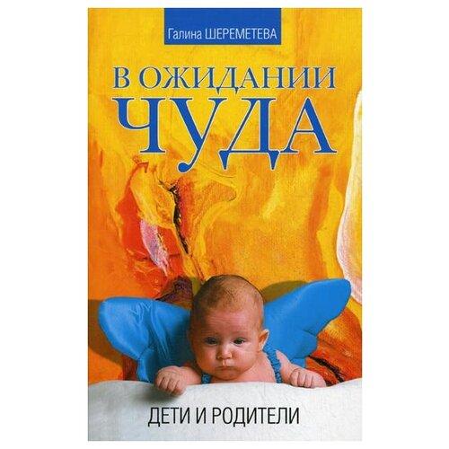 Купить Шереметева Г. В ожидании чуда. Дети и родители , Амрита-Русь, Книги для родителей
