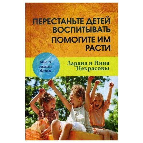 Некрасовы З. и Н. Перестаньте детей воспитывать - помогите им расти. 3-е изд.