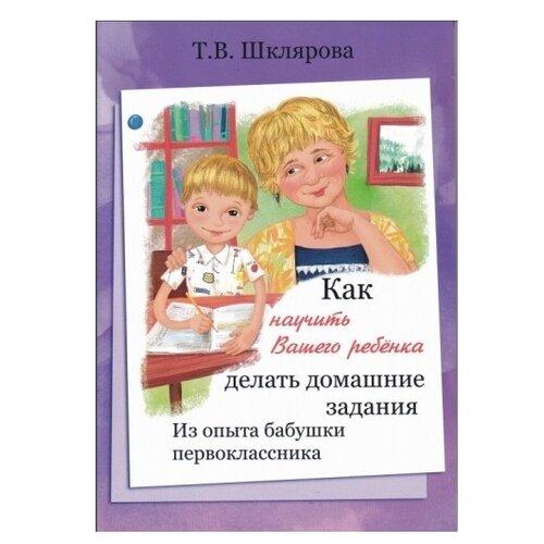 Купить Шклярова Т. В. Как научить Вашего ребенка делать домашние задания. Из опыта бабушки первоклассника , Грамотей, Книги для родителей