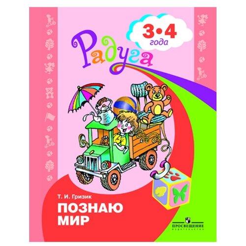 Купить Гризик Т.И. Узнаю мир. Радуга.Развивающая книга для детей 3-4 лет , Просвещение, Учебные пособия