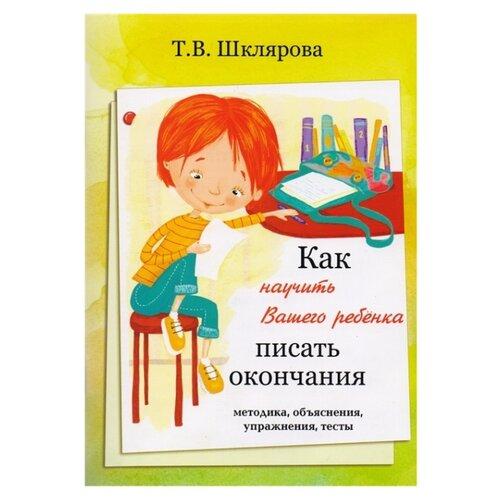 Купить Шклярова Т. В. Как научить Вашего ребёнка писать окончания , Грамотей, Книги для родителей