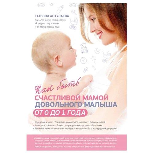 Купить Аптулаева Т.Г. Как быть счастливой мамой довольного малыша от 0 до 1 года , ЭКСМО, Книги для родителей