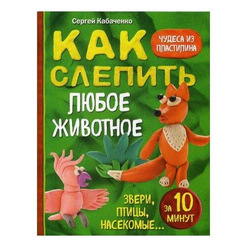 Купить Кабаченко С. Как слепить из пластилина любое животное за 10 минут. Звери, птицы, насекомые... , ЭКСМО, Книги с играми