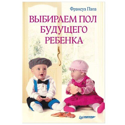 Купить Папа Ф. Выбираем пол будущего ребенка , Издательский Дом ПИТЕР, Книги для родителей