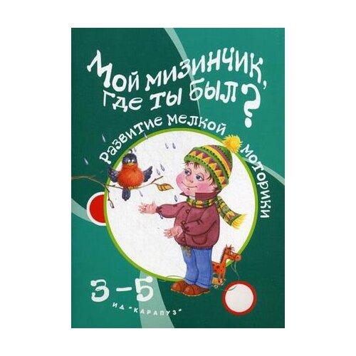 """Бардышева Татьяна Юрьевна """"Мой мизинчик, где ты был? Развитие мелкой моторики. Для детей 3-5 лет"""""""