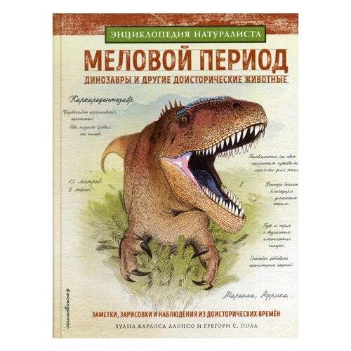 Алонсо Х.К. Меловой период. Динозавры и другие доисторические животные тихонов александр васильевич 100умныхкнижекмалышей мамонты и другие доисторические животные