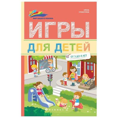 Купить Субботина Е. Мир вашего ребенка. Игры для детей от 3 до 4 лет , Феникс, Книги для родителей