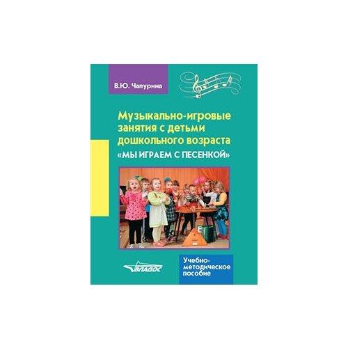 Купить Чапурина В.Ю. Музыкально-игровые занятия с детьми дошкольного возраста Мы играем с песенкой , Владос, Учебные пособия
