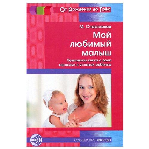 Купить Счастливая М. От рождения до трех. Мой любимый малыш. Позитивная книга о роли взрослых в успехах ребенка , Творческий Центр СФЕРА, Книги для родителей