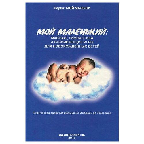 Федулова А. А. Мой маленький: массаж, гимнастика и развивающие игры для новорожденных детей , ИНТЕЛЛЕКТиК, Книги для родителей  - купить со скидкой