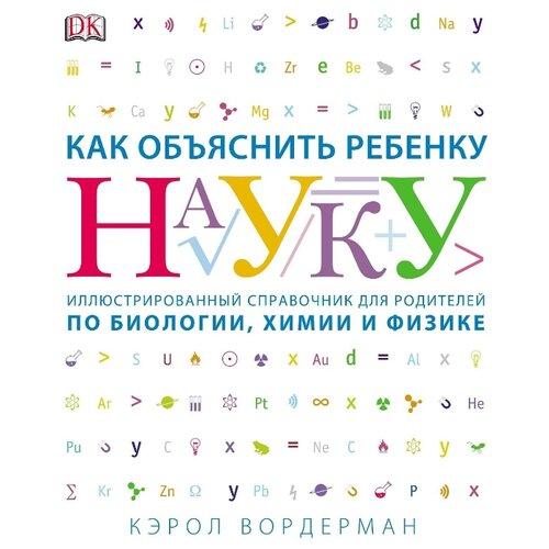 Купить Вордерман К. Как объяснить ребенку науку , Манн, Иванов и Фербер, Книги для родителей