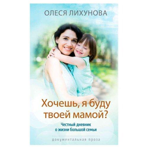 Купить Лихунова О. Хочешь, я буду твоей мамой? Честный дневник о жизни большой семьи , Livebook, Книги для родителей