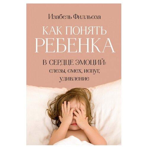 Купить Филльоза И. Как понять ребенка. В сердце эмоций: слезы, смех, испуг, удивление , КоЛибри, Книги для родителей