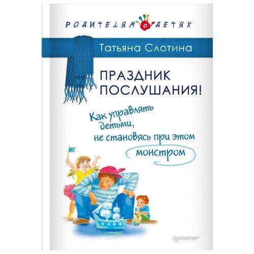 Купить Слотина Т. В. Праздник послушания! Как управлять детьми, не становясь при этом монстром , Издательский Дом ПИТЕР, Книги для родителей