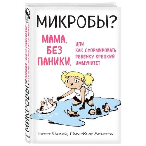 Купить Финлей Б., Арриета М. МИКРОБЫ? Мама, без паники, или Как сформировать ребенку крепкий иммунитет , Бомбора, Книги для родителей
