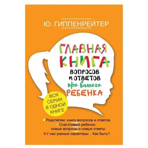 Купить Гиппенрейтер Ю.Б. Главная книга вопросов и ответов про вашего ребенка , АСТ, Книги для родителей
