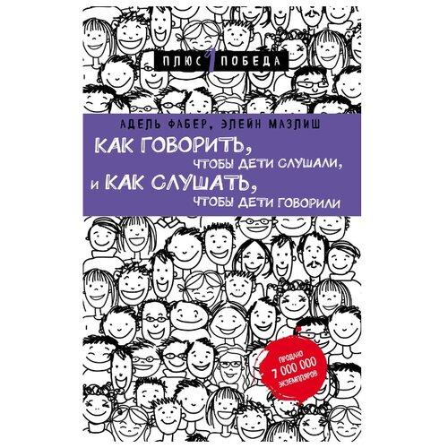 Купить Фабер А., Мазлиш Э. Как говорить, чтобы дети слушали, и как слушать, чтобы дети говорили , Бомбора, Книги для родителей