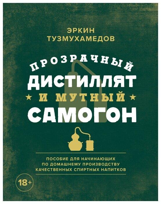 """Тузмухамедов Э. """"Прозрачный дистиллят и мутный самогон. Пособие для начинающих по домашнему производству качественных спиртных напитков"""" — Кулинарные книги — купить по выгодной цене на Яндекс.Маркете"""