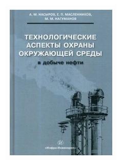 """Насыров А.М., Масленников Е.П., Нагуманов М.М. """"Технологические аспекты охраны окружающей среды в добыче нефти."""""""