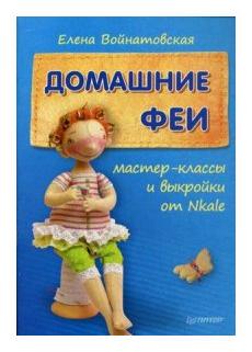 """Войнатовская Е. Г. """"Домашние феи: мастер-классы и выкройки от Nkale"""""""