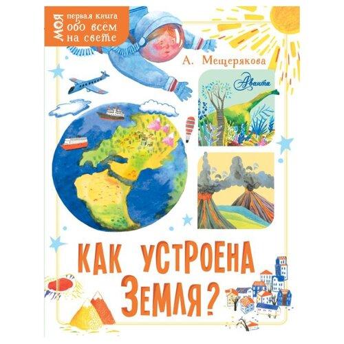 Купить Мещерякова А. Как устроена Земля? , Аванта (АСТ), Познавательная литература