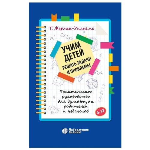 Купить Жермен-Уильямс Т. Учим детей решать задачи и проблемы. Практическое руководство для думающих родителей и педагогов , Лаборатория знаний, Книги для родителей