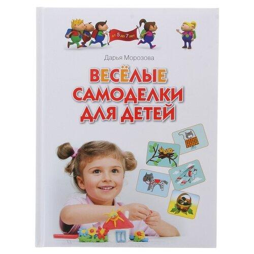Купить Морозова Д. Веселые самоделки для детей 5-7 лет , ОЛМА Медиа Групп, Учебные пособия