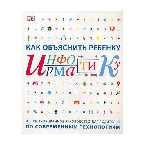 Купить Как объяснить ребенку информатику, Манн, Иванов и Фербер, Книги для родителей