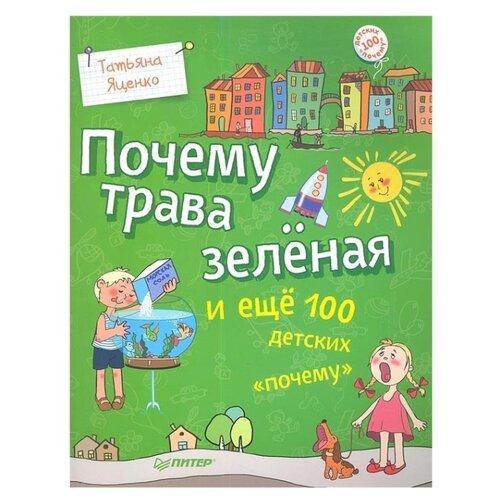 Купить Яценко Т. Почему трава зелёная и ещё 100 детских «почему» , Издательский Дом ПИТЕР, Познавательная литература