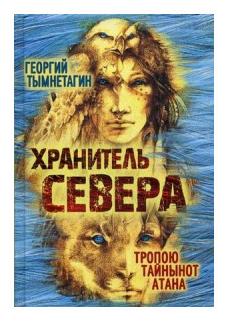 """Тымнетагин Георгий """"Хранитель Севера. Тропою Тайнынот Атана"""""""