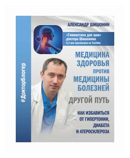 """Шишонин Александр Юрьевич """"Медицина здоровья против медицины болезней: другой путь. Как избавиться от гипертонии, диабета и атеросклероза"""""""