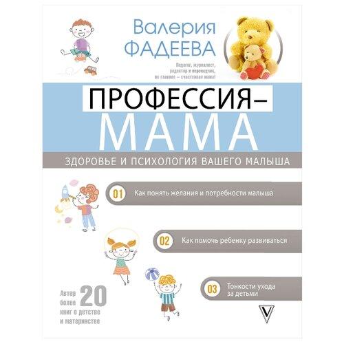 Купить Фадеева В. В. Профессия - мама. Здоровье и психология вашего малыша , Времена, Книги для родителей