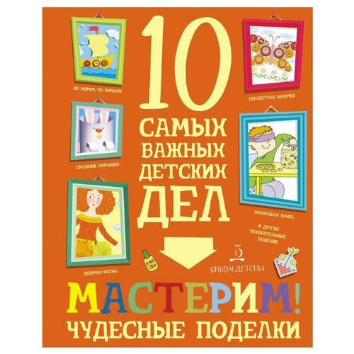 Агапина М.С. 10 самых важных детских дел. Мастерим! Чудесные поделки агапина м играем интересные задания и головоломки 10 самых важных детских дел