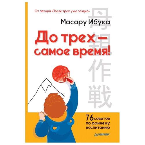Купить Ибука М. До трех — самое время! 76 советов по раннему воспитанию , Издательский Дом ПИТЕР, Книги для родителей