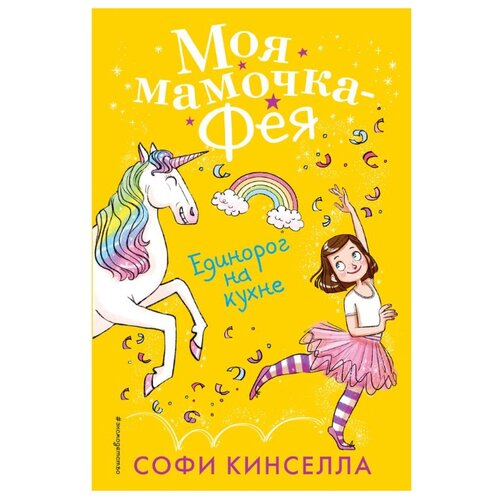 Купить Кинселла С. Моя мамочка - фея. Единорог на кухне , ЭКСМО, Детская художественная литература