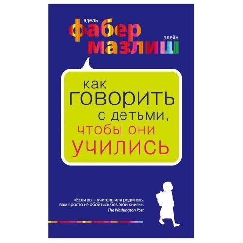 Фабер А., Мазлиш Э. Как говорить с детьми, чтобы они учились , Бомбора, Книги для родителей  - купить со скидкой