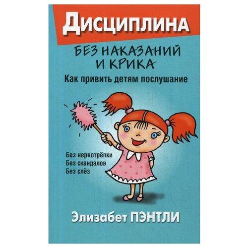 Купить Пэнтли Э. Дисциплина без наказаний и крика. Как привить детям послушание , Попурри, Книги для родителей