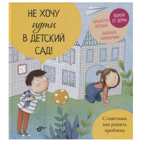 Купить Пеллай А., Тамборини Б. Не хочу идти в детский сад! , BHV, Книги для родителей