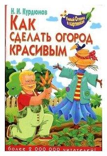 """Курдюмов Н.И. """"Как сделать огород красивым"""""""