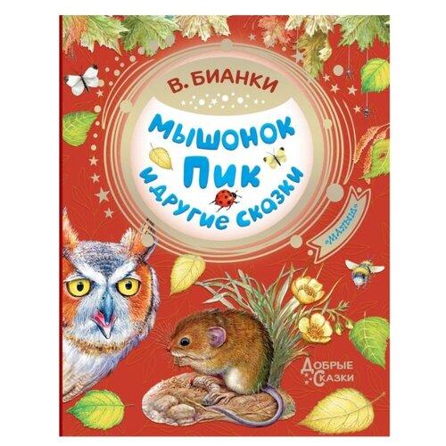 Купить Бианки В.В. Добрые сказки. Мышонок Пик и другие сказки , АСТ, Детская художественная литература
