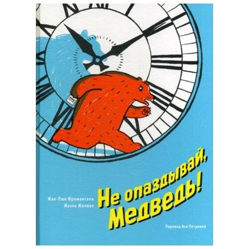 Купить Жан-Люк Фроманталь Не опаздывай, Медведь! , Манн, Иванов и Фербер, Детская художественная литература
